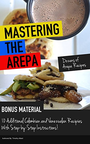 Mastering The Arepa: Everything you need to know to become an Arepa making Master by Timothy Allard
