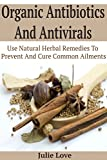 Organic Antibiotics And Antivirals: Use Natural Herbal Remedies To Prevent And Cure Common Ailments  (Organic Antibiotics And Antivirals - Herbal Remedies - Organic Healing - DIY - Natural Cures)
