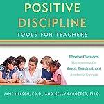 Positive Discipline Tools for Teachers: Effective Classroom Management for Social, Emotional, and Academic Success   Jane Nelsen,Kelly Gfroerer