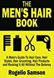 The Mens Hair Book: A Males Guide To Hair Care, Hair Styles, Hair Grooming, Hair Products and Rocking It All Without The Baloney