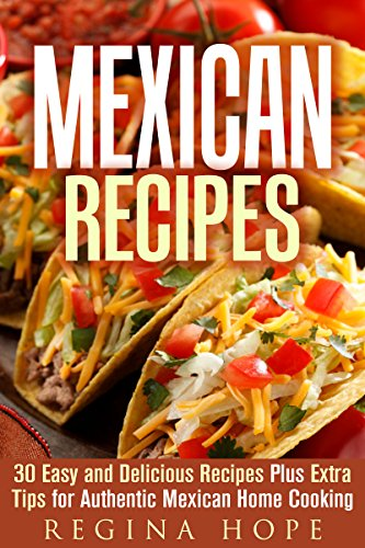 Mexican Recipes: 30 Easy and Delicious Recipes Plus Extra Tips for Authentic Mexican Home Cooking (Quick & Easy & Authentic Cooking) by Regina Hope