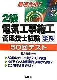 最速合格!  2級電気工事施工管理技士試験 学科 50回テスト (国家・資格シリーズ 251)