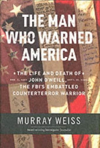 The Man Who Warned America: The Life and Death of John O'Neill, the FBI's Embattled Counterterror Warrior, Murray Weiss