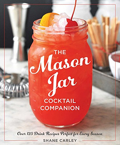 The Mason Jar Cocktail Companion by Shane Carley