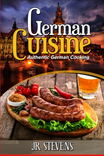 German Cuisine: Authentic German Cooking for the Home Chef by J. R. Stevens