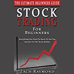 Stock Trading for Beginners - The Ultimate Beginner's Guide: Everything You Need to Know to Get You Started on the Stock Market | Zach Raymond