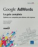 Google Adwords. La Guía Completa. Optimice Sus Campañas Para Obtener Más Ingresos