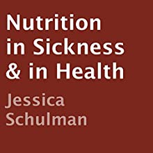 Nutrition in Sickness & in Health (       UNABRIDGED) by Jessica Schulman Narrated by Allen Prohaska