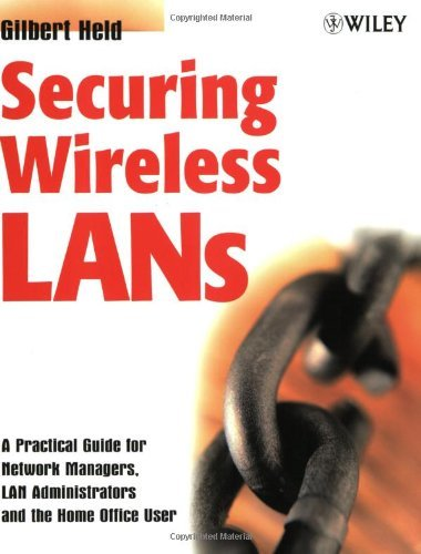 Securing Wireless LANs: A Practical Guide for Network Managers, LAN Administrators and the Home Office User: A Practical Guide for Network Managers, LAN Administrators & the Home Office