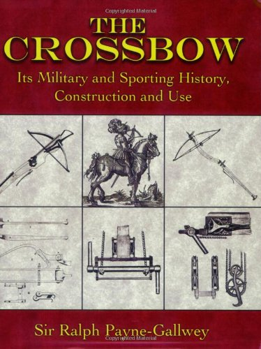 The Crossbow: Its Military and Sporting History, Construction and Use