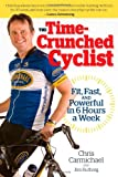 Chris Carmichael The Time-crunched Cyclist: Fit, Fast and Powerful in 6 Hours a Week (Time-Crunched Athlete)
