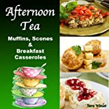 Afternoon Tea (Breakfast Casseroles, Quiche, Muffins and Scone Recipes Book 1)