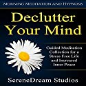 Declutter Your Mind: Guided Meditation Collection for a Stress Free Life and Increased Inner Peace via Morning Meditation and Hypnosis Speech by  SereneDream Studios Narrated by  SereneDream Studios