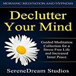 Declutter Your Mind: Guided Meditation Collection for a Stress Free Life and Increased Inner Peace via Morning Meditation and Hypnosis |  SereneDream Studios