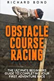 Obstacle Course Racing: The Ultimate Beginners Guide To Completing Your First Adventure Race