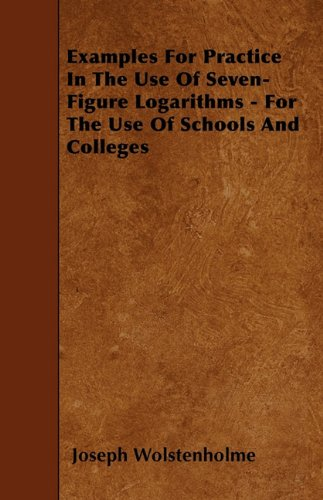 Examples For Practice In The Use Of Seven-Figure Logarithms - For The Use Of Schools And Colleges