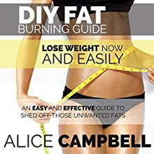 DIY Fat Burning Guide: Lose Weight Now and Easily: An Easy and Effective Guide to Shed off Those Unwanted Fats (       UNABRIDGED) by Alice Campbell Narrated by Deanna Paradine