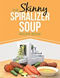 The Skinny Spiralizer Soup Recipe Book: Delicious Spiralizer Inspired Soup Recipes All Under 100, 200, 300 & 400 Calories