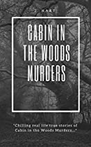 Cabin In The Woods Murders:: Chilling Real Life True Stories Of Cabins In The Woods Killers: Serial Killers & Crazed Killers.