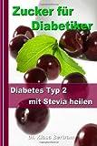 Zucker für Diabetiker: Diabetes Typ 2 mit Stevia heilen - Blutzucker auf natürliche Weise senken