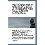 Polish Atrocities in Ukrainian Galicia: A Telegraphic Note to M. Georges Clemenceauby Osyp Burachyns?ky?...