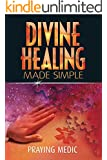 Divine Healing Made Simple: Simplifying the supernatural to make healing & miracles a part of your everyday life (The Kingdom of God Made Simple Book 1)