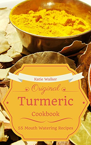 Turmeric Recipes: 55 Most Amazing Turmeric Benefits Cookbook Ever Offered! (Herbs Spices Condiments - Special Conditions - Healthy - Low Fat - Superfoods) by Katie Walker