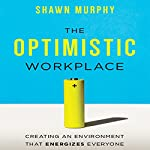 The Optimistic Workplace: Creating an Environment That Energizes Everyone   Shawn Murphy