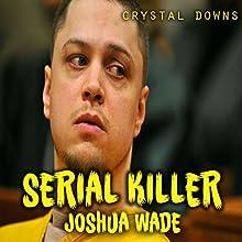 Serial Killer Joshua Wade Audiobook by Crystal Downs Narrated by Richard L Palmer