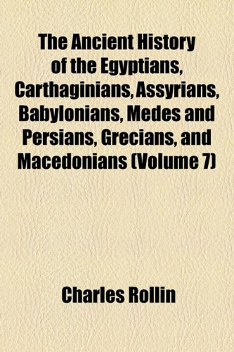 The Ancient History of the Egyptians, Carthaginians, Assyrians, Babylonians, Medes and Persians, Grecians, and Macedonians (Volume 7)