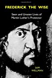 Frederick the Wise: Seen and Unseen Lives of Martin Luther's Protector (0983584508) by Wellman PhD, Sam