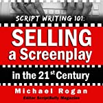 Script Writing 101: Selling a Screenplay in the 21st Century: ScriptBully Book Series | Michael Rogan