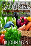 Organic Gardening The Beginners Guide: How To Start Your Own Natural & Healthy Garden  (Cheap, City, Urban, Survival, Natural, Bug, Easy Green House Plan, ... (Square Foot Homesteading Book 7)