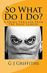 So What Do I Do?: A Crime Thriller From The High School by G J Griffiths ebook deal