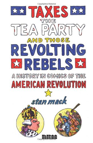 Taxes, the Tea Party, and Those Revolting Rebels: A History in Comics of the American Revolution