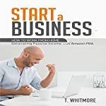 Start a Business: How to Work from Home Generating Passive Income with Amazon FBA | T Whitmore