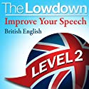 The Lowdown: Improve Your Speech - British English Level 2 (       UNABRIDGED) by David Gwillim, Deirdra Morris Narrated by David Gwillim