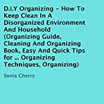 D.I.Y Organizing: How to Keep Clean in a Disorganized Environment and Household | Sonia Cherry