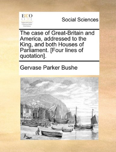 The case of Great-Britain and America, addressed to the King, and both Houses of Parliament. [Four lines of quotation].