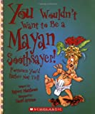 You Wouldnt Want to Be a Mayan Soothsayer!: Fortunes Youd Rather Not Tell