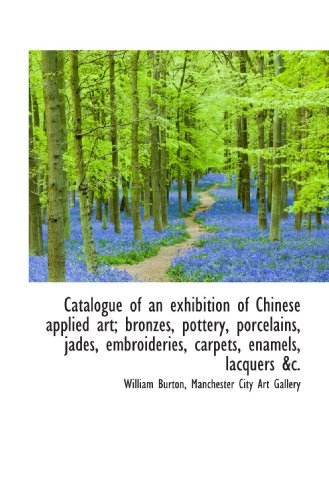 Catalogue of an exhibition of Chinese applied art; bronzes, pottery, porcelains, jades, embroideries