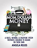 Mom Dollar Money: A Rules, Reward, and Discipline System Motivates Children to Behave on their Own