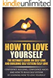 How To Love Yourself - The Ultimate Guide On Self Love And Building Self Esteem/Self Love: Confidence Building, Confidence Hacks And How To Build Self ... building self esteem, build self esteem)