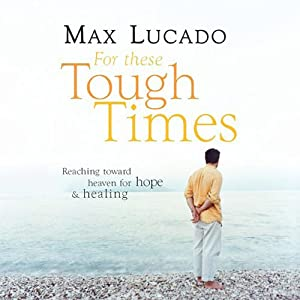 For These Tough Times: Reaching Toward Heaven for Hope & Healing | [Max Lucado]