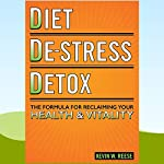 Diet, De-Stress, Detox: The Formula for Reclaiming Your Health & Vitality | Kevin W. Reese
