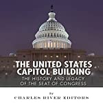 The United States Capitol Building: The History and Legacy of the Seat of Congress    Charles River Editors