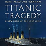 Titanic Tragedy: A New Look at the Lost Liner | John Maxtone-Graham
