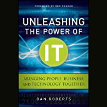 Unleashing the Power of IT: Bringing People, Business, and Technology Together (       UNABRIDGED) by Dan Roberts Narrated by Tom Schiff