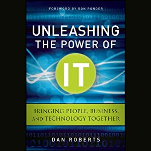 Unleashing the Power of IT: Bringing People, Business, and Technology Together | [Dan Roberts]