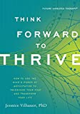 Think Forward to Thrive: How to Use the Minds Power of Anticipation to Transcend Your Past and Transform Your Life (Future Directed Therapy)